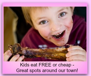 Kid's eat FREE or cheap.  Great spots around town.