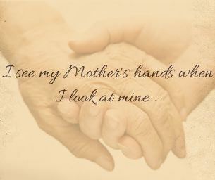 I see my Mother's hands when I look at mine...